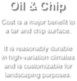 Oil & Chip Cost is a major benefit to a tar and chip surface.  It is reasonably durable in high-variation climates and is customizable for landscaping purposes.