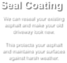 Seal Coating We can reseal your existing asphalt and make your old driveway look new.   This protects your asphalt and maintains your surfaces against harsh weather.